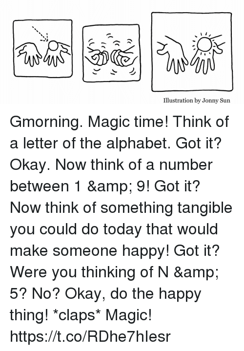 Memes, Alphabet, and Happy: Illustration by Jonny Sun Gmorning. Magic time! Think of a letter of the alphabet. Got it? Okay. Now think of a number between 1 & 9! Got it? Now think of something tangible you could do today that would make someone happy! Got it? Were you thinking of N & 5? No? Okay, do the happy thing! *claps*  Magic! https://t.co/RDhe7hIesr