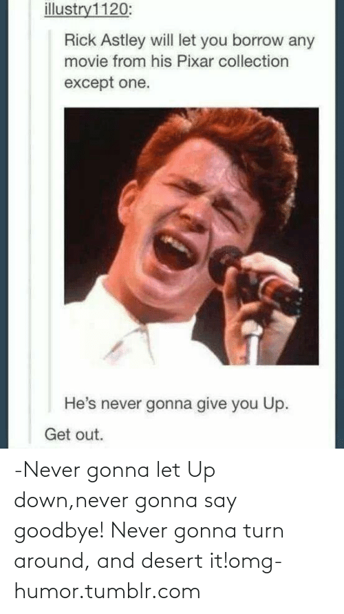 Gonna Turn: illustry1120:  Rick Astley will let you borrow any  movie from his Pixar collection  except one.  He's never gonna give you Up.  Get out. -Never gonna let Up down,never gonna say goodbye! Never gonna turn around, and desert it!omg-humor.tumblr.com