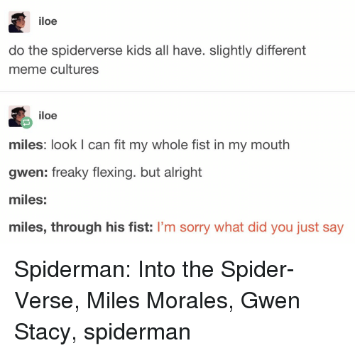 freaky: iloe  do the spiderverse kids all have. slightly different  meme cultures  iloe  miles: look I can fit my whole fist in my mouth  gwen: freaky flexing. but alright  miles:  miles, through his fist: I'm sorry what did you just say Spiderman: Into the Spider-Verse, Miles Morales, Gwen Stacy, spiderman