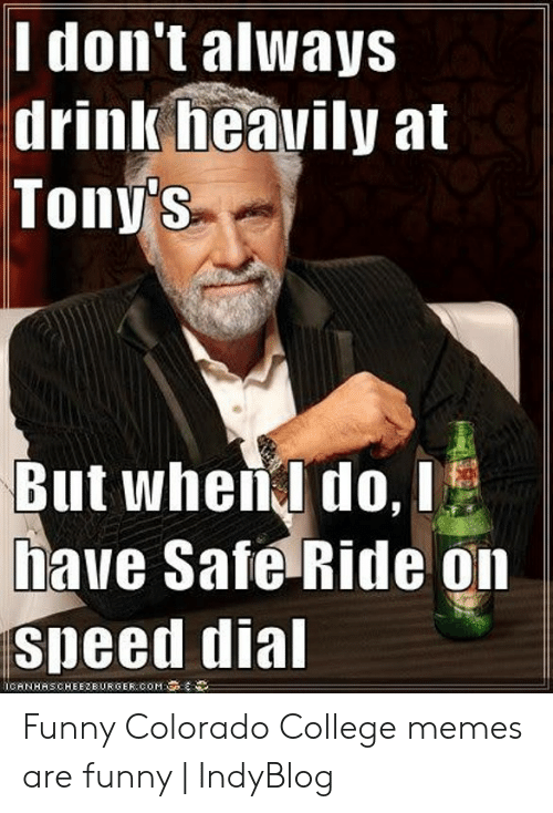 colorado college: Ilon't alWays  drinlk heavily at  Toný s  But whena do, i  have Safe Ride on  speed dia  İCANHASCHEEZBURGER.COM: Funny Colorado College memes are funny | IndyBlog