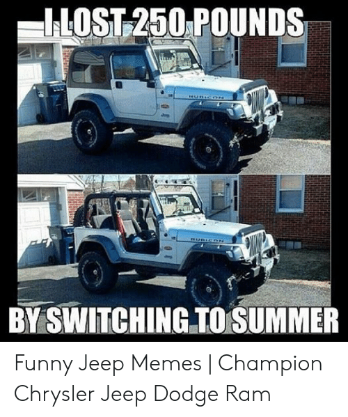 Funny Jeep: ILOST 250 POUNDS  BY SWITCHING TO SUMMER Funny Jeep Memes   Champion Chrysler Jeep Dodge Ram