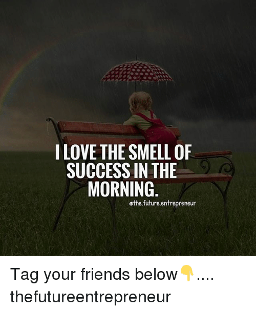 Friends, Future, and Memes: ILOVE THE SMELL OF  SUCCESS IN THE  MORNING  ethe.future.entrepreneur Tag your friends below👇.... thefutureentrepreneur