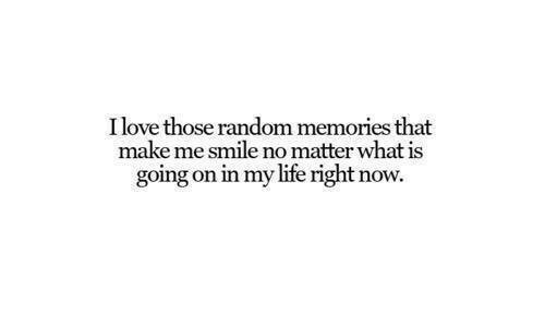 what is going on: Ilove those random memories that  make me smile no matter what is  going on in my life right now.