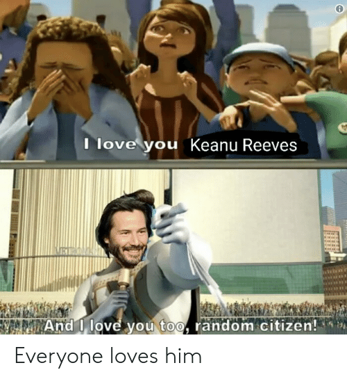 And I Love You: Ilove you Keanu Reeves  REON  And I love you too, random citizen! Everyone loves him