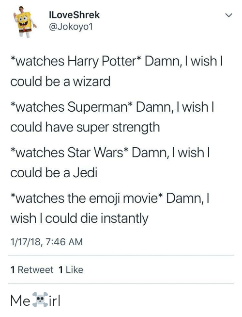 "The Emoji: ILoveShrek  A @Jokoyo1  watches Harry Potter* Damn, I wish l  could be a wizard  ""watches Superman* Damn, I wish l  could have super strength  watches Star Wars* Damn, I wish l  could be a Jedi  ""watches the emoji movie* Damn, l  wish I could die instantly  1/17/18, 7:46 AM  1 Retweet 1 Like Me☠️irl"