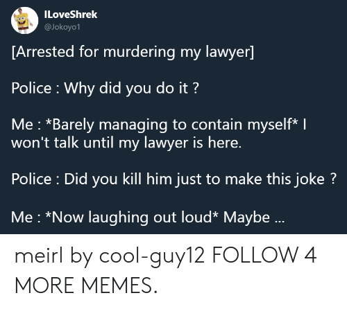 Contain Myself: ILoveShrek  @Jokoyo1  [Arrested for murdering my lawyer]  Police Why did you do it?  Me: *Barely managing to contain myself* I  won't talk until my lawyer is here.  Police : Did you kill him just to make this joke?  Me *Now laughing out loud* Maybe... meirl by cool-guy12 FOLLOW 4 MORE MEMES.