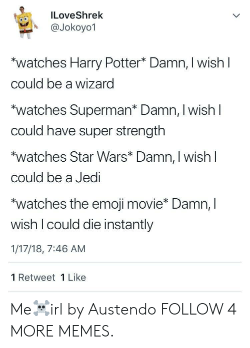 The Emoji: ILoveShrek  @Jokoyo1  watches Harry Potter* Damn, I wish I  could be a wizard  watches Superman* Damn, I wishl  Could have super strength  watches Star Wars* Damn, I wish  could be a Jedi  watches the emoji movie* Damn, I  wish I could die instantly  1/17/18, 7:46 AM  1 Retweet 1 Like Me☠️irl by Austendo FOLLOW 4 MORE MEMES.