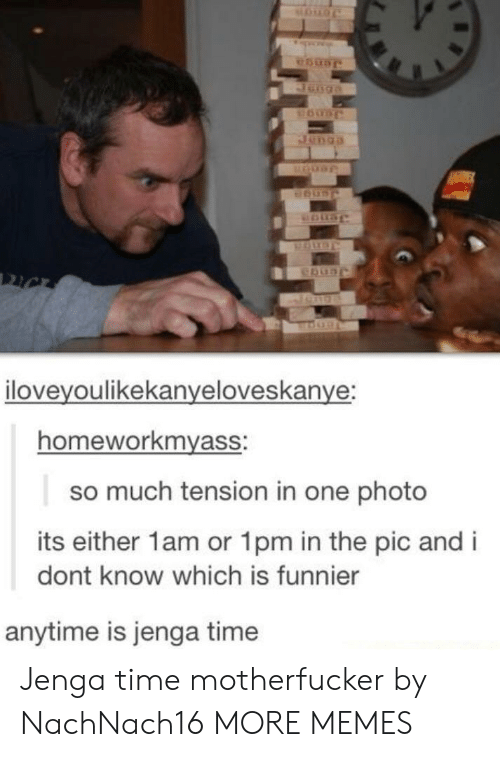 Dank, Memes, and Target: iloveyoulikekanveloveskanve:  homeworkmyass:  so much tension in one photo  its either 1am or 1pm in the pic and i  dont know which is funnier  anytime is jenga time Jenga time motherfucker by NachNach16 MORE MEMES