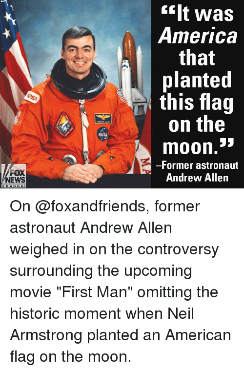 "America, Memes, and News: ilt was  America  that  planted  this flag  on the  USA  moon.""  -Former astronaut  Andrew Allen  FOX  NEWS  cha n n e l On @foxandfriends, former astronaut Andrew Allen weighed in on the controversy surrounding the upcoming movie ""First Man"" omitting the historic moment when Neil Armstrong planted an American flag on the moon."