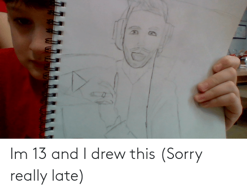 really: Im 13 and I drew this (Sorry really late)