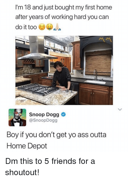 snoop dogg: I'm 18 and just bought my first home  after years of working hard you can  do it too  Snoop Dogg  @SnoopDogg  Boy if you don't get yo ass outta  Home Depot Dm this to 5 friends for a shoutout!