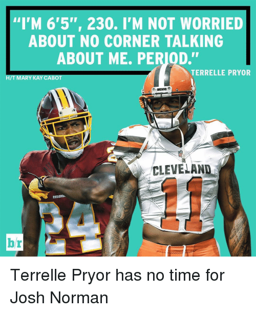 """Josh Norman: """"I'M 6'5"""", 230. I'M NOT WORRIED  ABOUT NO CORNER TALKING  ABOUT ME. PERIOD.""""  TERRELLE PRYOR  HIT MARY KAY CABO  CLEVELAND Terrelle Pryor has no time for Josh Norman"""