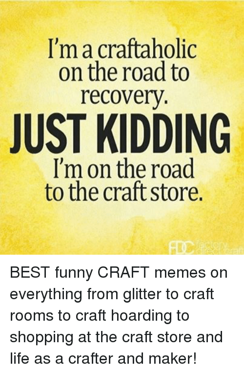 Funny, Life, and Memes: I'm a craftaholic  on the road to  recovery  JUST KIDDING  I'm on the road  to the craft store. BEST funny CRAFT memes on everything from glitter to craft rooms to craft hoarding to shopping at the craft store and life as a crafter and maker!