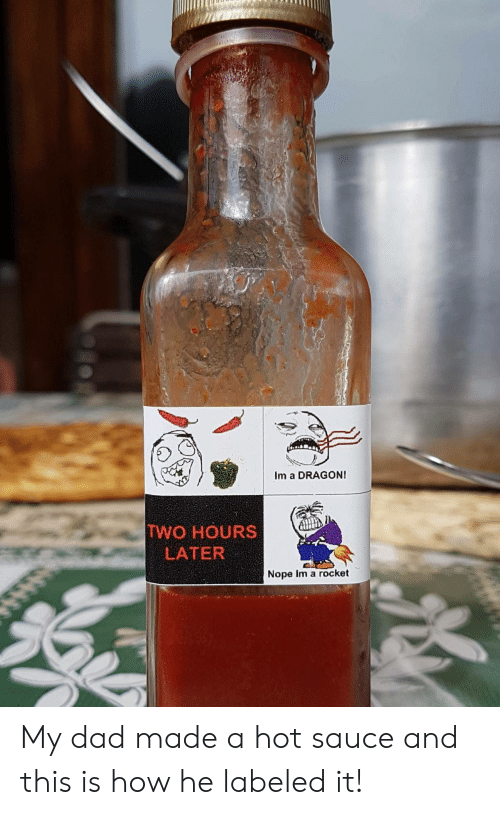 Two Hours Later: Im a DRAGONI  TWO HOURS  LATER  Nope im a rocket My dad made a hot sauce and this is how he labeled it!