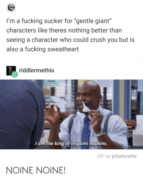 """Crush, Fucking, and Gif: I'm a fucking sucker for """"gentle giant""""  characters like theres nothing better than  seeing a character who could crush you but is  also a fucking sweatheart  riddlermethiS  Iam the king of origami napkins.  GIF by juliadorable NOINE NOINE!"""