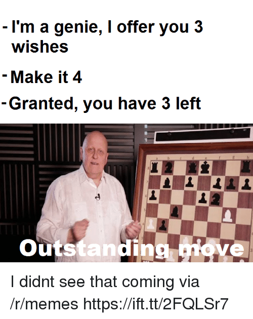 Memes, Genie, and Via: I'm a genie, I offer you 3  wishes  - Make it 4  Granted, you have 3 left  utstanding I didnt see that coming via /r/memes https://ift.tt/2FQLSr7