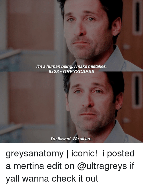 im a human being: im a human being. Imake mistakes.  6x23 GREYS CAPSS  Im flawed. We all are. greysanatomy | iconic! ― i posted a mertina edit on @ultragreys if yall wanna check it out