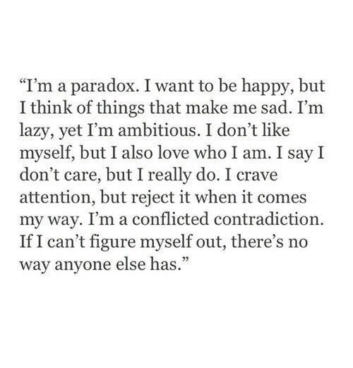 """Contradiction: """"I'm a paradox. I want to be happy, but  I think of things that make me sad. I'm  lazy, yet I'm ambitious. I don't like  myself, but I also love who I am. I say I  don't care, but I really do. I crave  attention, but reject it when it comes  my way. I'm a conflicted contradiction.  If I can't figure myself out, there's no  way anyone else has."""""""