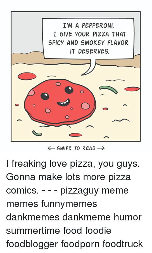 Food, Love, and Meme: I'M A PEPPERONI.  I GIVE YOUR PIZZA THAT  SPICY AND SMOKEY FLAVOR  IT DESERVES.  ←SWIPE TO READ → I freaking love pizza, you guys. Gonna make lots more pizza comics. - - - pizzaguy meme memes funnymemes dankmemes dankmeme humor summertime food foodie foodblogger foodporn foodtruck
