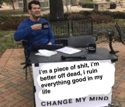 Life, Shit, and Good: i'm a piece of shit, i'm  better off dead, i ruin  everything good in my  life  CHANGE MY MIND