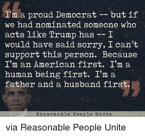 im a human being: I'm a proud Democrat  but if  we had nominated someone who  acts like Trump has  I  would have said sorry, I can't  support this person. Because  I'm an American first. I'm a  human being first. I'm a  father and a husband first.  Re as o n able Pe o ple Unite via Reasonable People Unite
