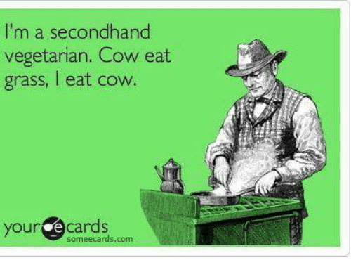 Memes, Ecards, and Vegetarian: I'm a secondhand  vegetarian. Cow eat  grass, eat cow.  your  e cards  some ecards com