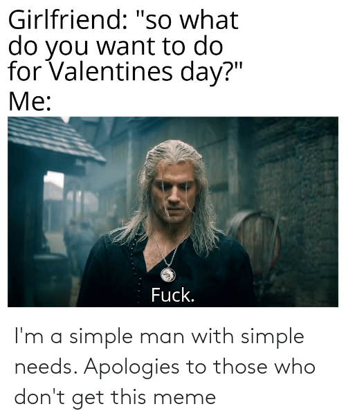 man: I'm a simple man with simple needs. Apologies to those who don't get this meme