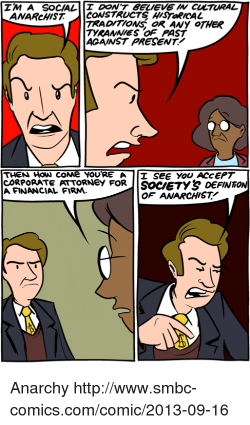 Coneing: IM A SOCIAL  DON'T BELIEVE W CULTURAL  ANARcHIST CONSTRUCTS HISTaRICAL  TRADITIONS oR ANy OTHER  TYRANNIES OF PAST  ACAINST PRESENT!  THEN How coNe YOURE A I SEE YOU ACCEPT  CORPORATE PATTORNeY FORIISoceTY& DEFINT  A FINANCIAL FIRM.  OF ANARCHIST Anarchy http://www.smbc-comics.com/comic/2013-09-16