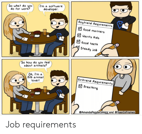 lover: I'm a software  developer  So what do you  do for work?  Boyfriend Requirements  Good manners  Wants Kids  Good teeth  Steady job  So how do you feel  about animals?  Oh, I'm a  BIG animal  lover!  Girlfriend Requirements  Breathing  @AmandaPandaComics and @SvenInFrames Job requirements