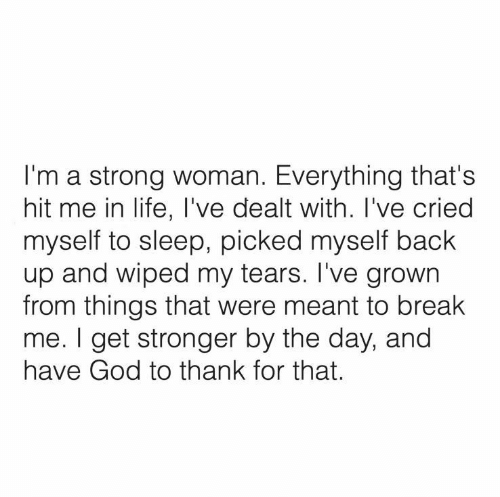 In Life: I'm a strong woman. Everything that's  hit me in life, I've dealt with. I've cried  myself to sleep, picked myself back  up and wiped my tears. I've grown  from things that were meant to break  me. I get stronger by the day, and  have God to thank for that.
