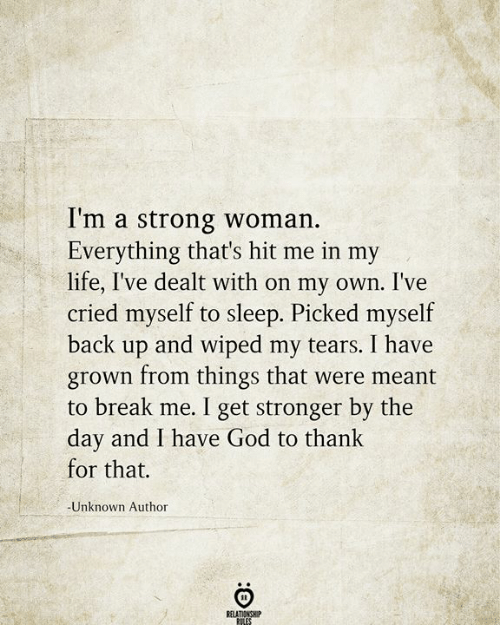on my own: I'm a strong woman.  Everything that's hit me in my  life, I've dealt with on my own. I've  cried myself to sleep. Picked myself  back up and wiped my tears. I have  grown from things that were meant  to break me. I get stronger by the  day and I have God to thank  for that.  -Unknown Author  RELATIONSHIP  RILES