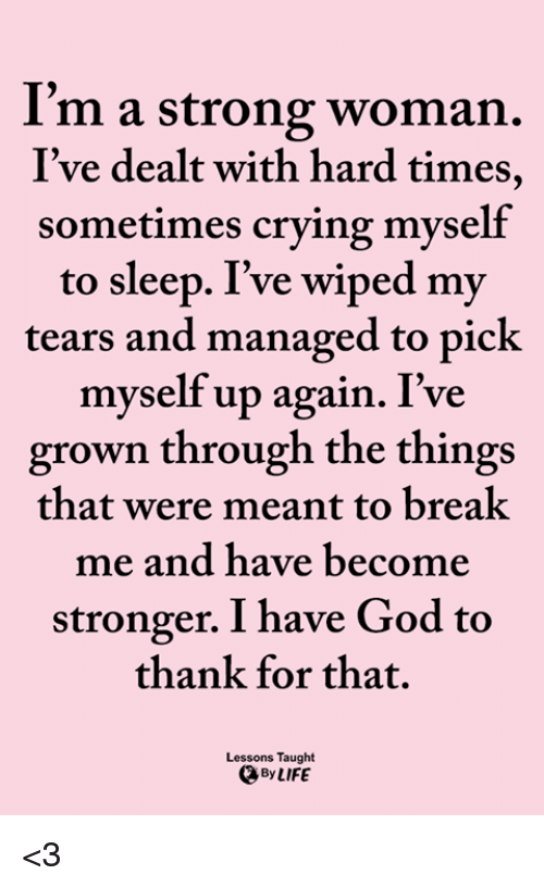 wiped: I'm a strong woman.  I've dealt with hard times,  sometimes crying myself  to sleep. I've wiped my  tears and managed to pick  myself up again. I've  grown through the things  that were meant to breal  me and have become  stronger. I have God to  thank for that.  Lessons Taught  By LIFE <3
