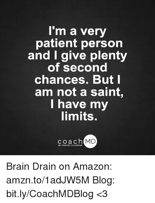 Amazon, Brains, and Memes: I'm a very  patient person  and give plenty  of second  chances. But I  am not a saint,  I have my  limits.  coach MD  DR. CHARLES F.GL Brain Drain on Amazon: amzn.to/1adJW5M Blog: bit.ly/CoachMDBlog  <3