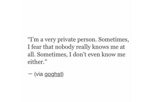 "I Dont Even Know: ""I'm a very private person. Sometimes,  I fear that nobody really knows me at  all. Sometimes, I don't even know me  either.""  (via goghst)"