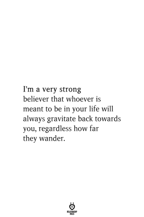 How Far: I'm a very strong  believer that whoever is  meant to be in your life will  always gravitate back towards  you, regardless how far  they wander.  RELATIONSHIP  ES