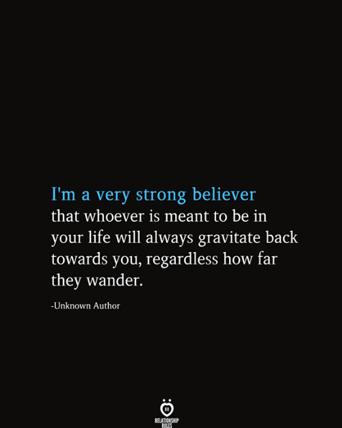 How Far: I'm a very strong believer  that whoever is meant to be in  your life will always gravitate back  towards you, regardless how far  they wander.  -Unknown Author  RELATIONSHIP  RILES