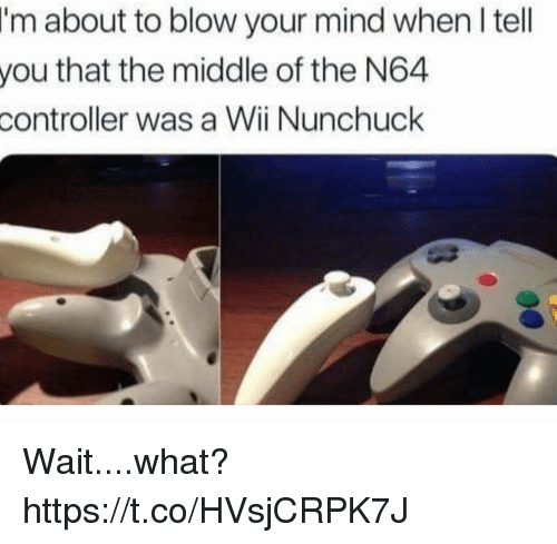 blow your mind: I'm  about to blow your mind when I tell  that the middle of the N64  you  controller  was a Wii Nunchuck Wait....what? https://t.co/HVsjCRPK7J
