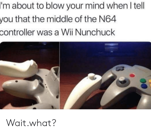 blow your mind: I'm  about to blow your mind when l tell  that the middle of the N64  you  controller  was a Wii Nunchuck Wait.what?