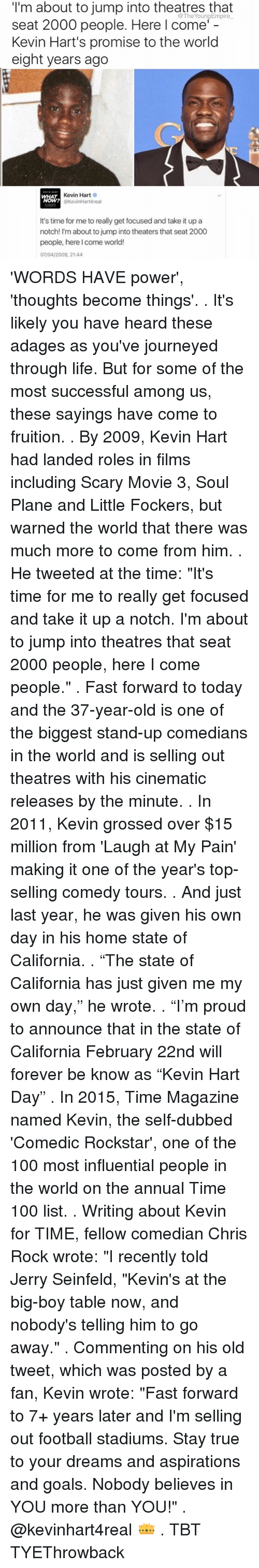 "fruition: I'm about to jump into theatres that  seat 2000 people. Here I come'  Kevin Hart's promise to the world  eight years ago  Kevin Hart  O  @KevinHartAreal  It's time for me to really get focused and take it up a  notch! I'm about to jump into theaters that seat 2000  people, here I come world!  07/04/2009, 21:44 'WORDS HAVE power', 'thoughts become things'. . It's likely you have heard these adages as you've journeyed through life. But for some of the most successful among us, these sayings have come to fruition. . By 2009, Kevin Hart had landed roles in films including Scary Movie 3, Soul Plane and Little Fockers, but warned the world that there was much more to come from him. . He tweeted at the time: ""It's time for me to really get focused and take it up a notch. I'm about to jump into theatres that seat 2000 people, here I come people."" . Fast forward to today and the 37-year-old is one of the biggest stand-up comedians in the world and is selling out theatres with his cinematic releases by the minute. . In 2011, Kevin grossed over $15 million from 'Laugh at My Pain' making it one of the year's top-selling comedy tours. . And just last year, he was given his own day in his home state of California. . ""The state of California has just given me my own day,"" he wrote. . ""I'm proud to announce that in the state of California February 22nd will forever be know as ""Kevin Hart Day"" . In 2015, Time Magazine named Kevin, the self-dubbed 'Comedic Rockstar', one of the 100 most influential people in the world on the annual Time 100 list. . Writing about Kevin for TIME, fellow comedian Chris Rock wrote: ""I recently told Jerry Seinfeld, ""Kevin's at the big-boy table now, and nobody's telling him to go away."" . Commenting on his old tweet, which was posted by a fan, Kevin wrote: ""Fast forward to 7+ years later and I'm selling out football stadiums. Stay true to your dreams and aspirations and goals. Nobody believes in YOU more than YOU!"" . @kevinhart4real 👑 . TBT TYEThrowback"
