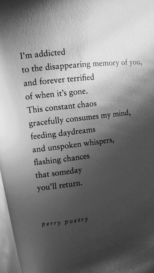 Addicted: I'm addicted  to the disappearing memory of you,  and forever terrified  of when it's gone.  This constant chaos  gracefully consumes my mind,  feeding daydreams  and unspoken whispers,  flashing chances  that someday  you'll return.  perry poetry