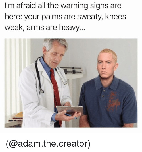 Palms Are Sweaty Knees Weak: I'm afraid all the warning signs are  here: your palms are sweaty, knees  weak, arms are heavy (@adam.the.creator)