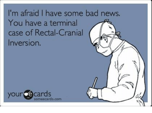 Some Ecard: I'm afraid I have some bad news.  You have a terminal  case of Rectal-Cranial  Inversion.  your some ecards.  com
