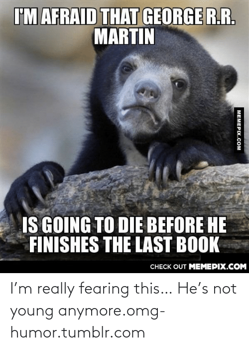 Die Before: I'M AFRAID THAT GEORGE R.R.  MARTIN  IS GOING TO DIE BEFORE HE  FINISHES THE LAST BOOK  CHECK OUT MEMEPIX.COM  MEMEPIX.COM I'm really fearing this… He's not young anymore.omg-humor.tumblr.com