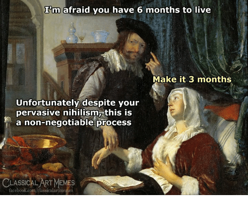 Facebook, Memes, and facebook.com: I'm afraid you have 6 months to live  Make it 3 months  Unfortunately despite your  pervasive nihilism, this is  a non-negotiable process  CLASSICAL ART MEMES  facebook.com/classicalartmemes