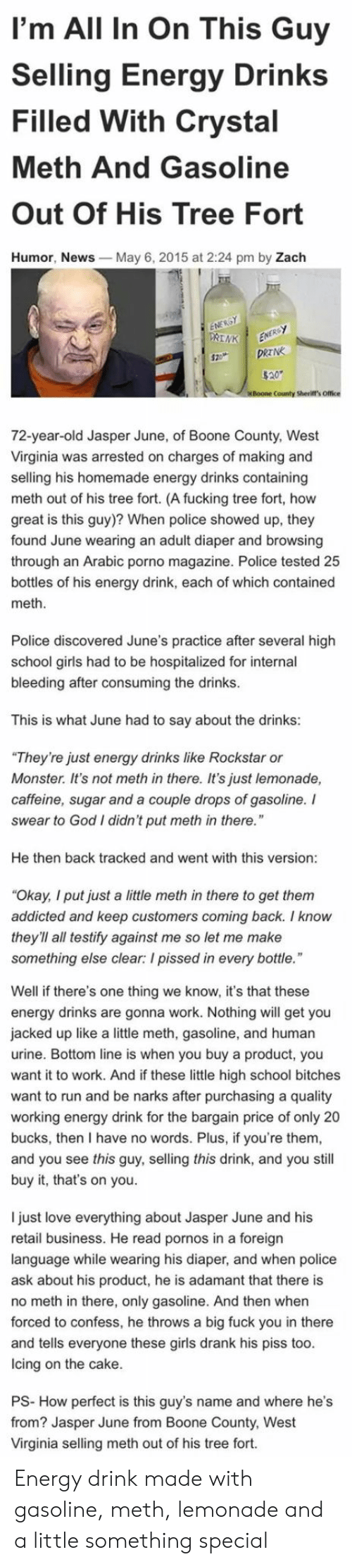 "Energy, Fuck You, and Fucking: I'm All In On This Guy  Selling Energy Drinks  Filled With Crystal  Meth And Gasoline  Out Of His Tree Fort  Humor, News  May 6, 2015 at 2:24 pm by Zach  County Sherift's Office  72-year-old Jasper June, of Boone County, West  Virginia was arrested on charges of making and  selling his homemade energy drinks containing  meth out of his tree fort. (A fucking tree fort, how  great is this guy)? When police showed up, they  found June wearing an adult diaper and browsing  through an Arabic porno magazine. Police tested 25  bottles of his energy drink, each of which contained  meth  Police discovered June's practice after several high  school girls had to be hospitalized for internal  bleeding after consuming the drinks  This is what June had to say about the drinks:  They're just energy drinks like Rockstar or  Monster. It's not meth in there. It's just lemonade,  caffeine, sugar and a couple drops of gasoline. I  swear to God I didn't put meth in there.""  He then back tracked and went with this version  Okay, I put just a little meth in there to get them  addicted and keep customers coming back. I know  they'll all testify against me so let me make  something else clear: I pissed in every bottle  Well if there's one thing we know, it's that these  energy drinks are gonna work. Nothing will get you  jacked up like a little meth, gasoline, and human  urine. Bottom line is when you buy a product, you  want it to work. And if these little high school bitches  want to run and be narks after purchasing a quality  working energy drink for the bargain price of only 20  bucks, then I have no words. Plus, if you're them  and you see this guy, selling this drink, and you still  buy it, that's on you.  I just love everything about Jasper June and his  retail business. He read pornos in a foreign  language while wearing his diaper, and when police  ask about his product, he is adamant that there is  no meth in there, only gasoline. And then when  forced to confess, he throws a big fuck you in there  and tells everyone these girls drank his piss too  lcing on the cake  PS- How perfect is this guy's name and where he's  from? Jasper June from Boone County, West  Virginia selling meth out of his tree fort. Energy drink made with gasoline, meth, lemonade and a little something special"