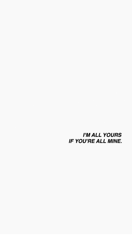 Mine, All, and Youre: I'M ALL YOURS  IF YOU'RE ALL MINE.