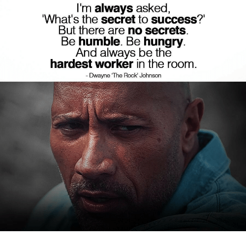 Rock Johnson: I'm always asked,  What's the secret to success?'  But there are no secrets  Be humble. Be hungry  And always be the  hardest worker in the room  Dwayne The Rock' Johnson