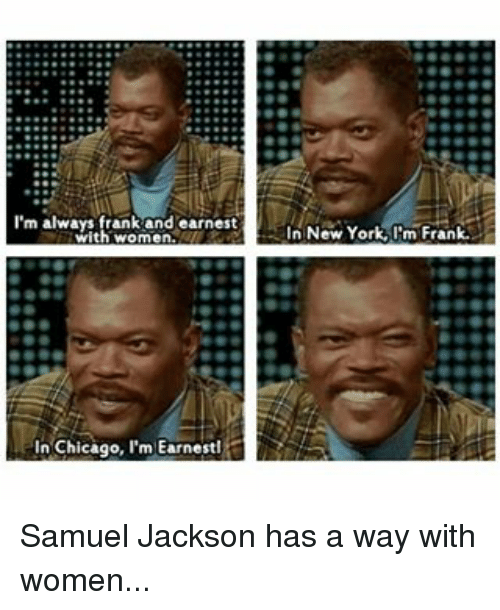 samuel jackson: I'm always frank and earnest  with In Chicago, I'm Earnestl  In New York I'm Frank. Samuel Jackson has a way with women...