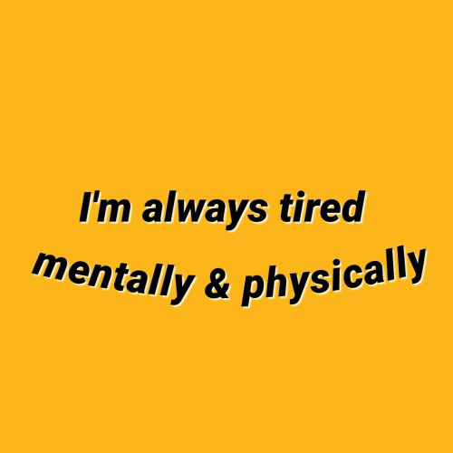 Physically: I'm always tired  mentally & physically