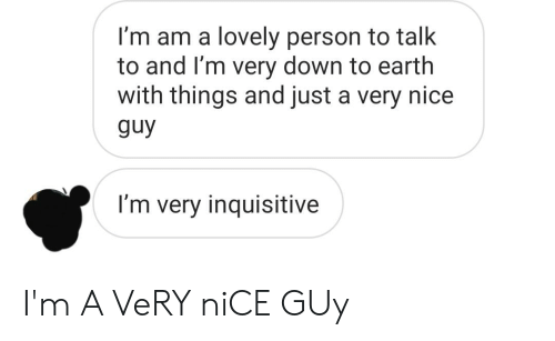 Earth, Nice, and Down: I'm am a lovely person to talk  to and I'm very down to earth  with things and just a very nice  guy  I'm very inquisitive I'm A VeRY niCE GUy